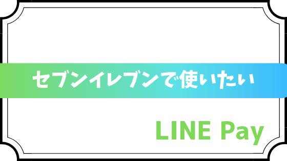 セブンイレブンでLINE Pay(ラインペイ)を使う方法を紹介!